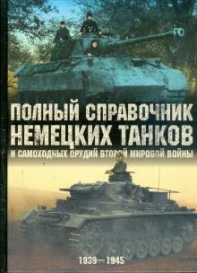 Полный справочник немецких танков и самоходных орудий Второй мировой войны: 1939 - 1945 гг.