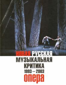 Новая русская музыкальная критика. 1993-2003. в 3-х томах. Том 1. Опера