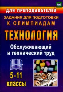 Технология. 5-11 классы. Обслуживающий и технический труд. Задания для подготовки к олимпиадам. ФГОС