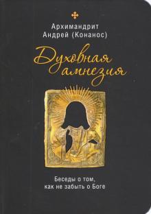 Духовная амнезия. Беседы о том, как не забыть о Боге - Андрей Архимандрит