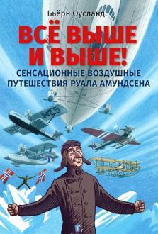 Бьёрн Оусланд - Всё выше и выше! Сенсационные воздушные путешествия Руала Амундсена обложка книги