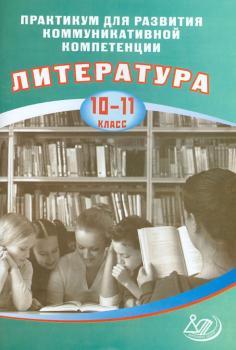 Литература. 10-11 классы. Практикум для развития коммуникативной компетенции. Литература. 10-11 кл