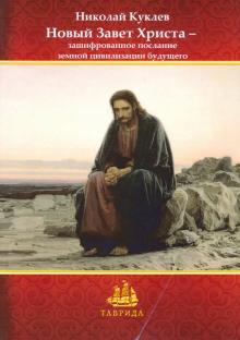 Новый Завет Христа - зашифрованное послание земной цивилизации будущего - Николай Куклев