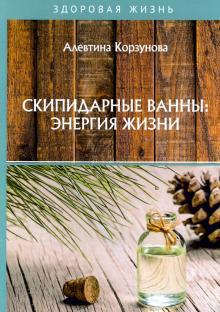 Скипидарные ванны: энергия жизни - Алевтина Корзунова